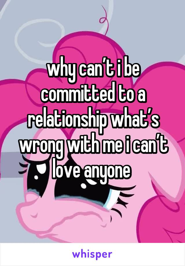 why can't i be committed to a relationship what's wrong with me i can't love anyone