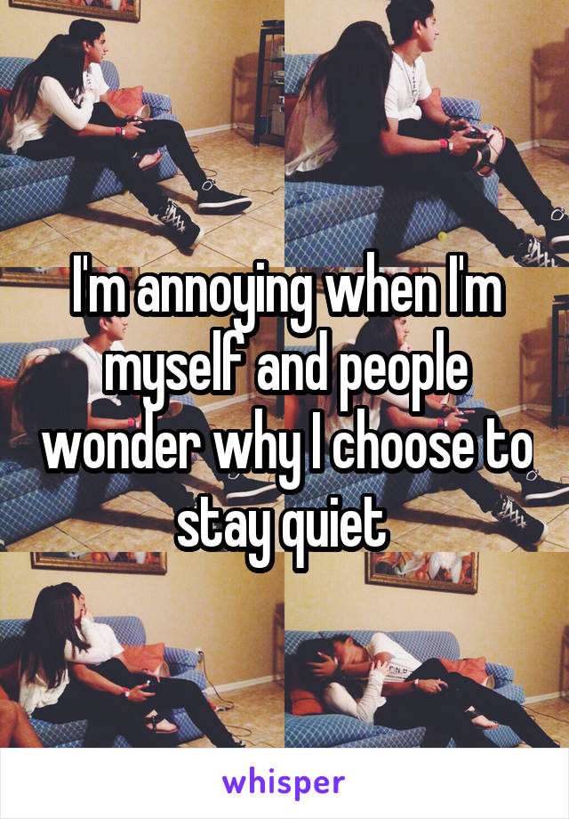 I'm annoying when I'm myself and people wonder why I choose to stay quiet