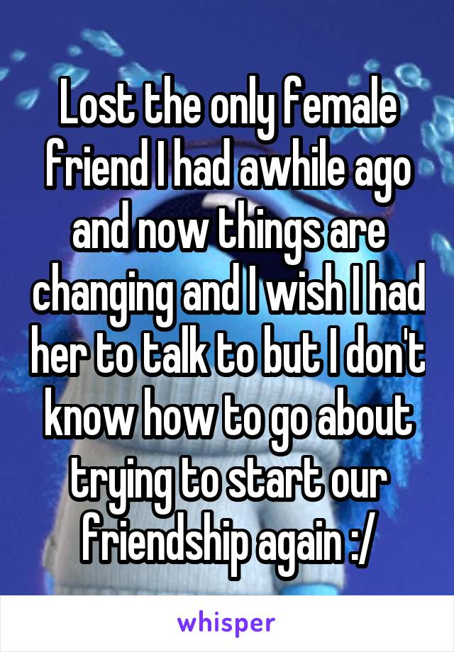 Lost the only female friend I had awhile ago and now things are changing and I wish I had her to talk to but I don't know how to go about trying to start our friendship again :/