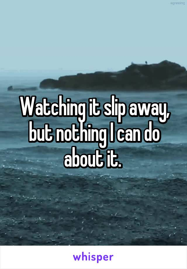 Watching it slip away, but nothing I can do about it.