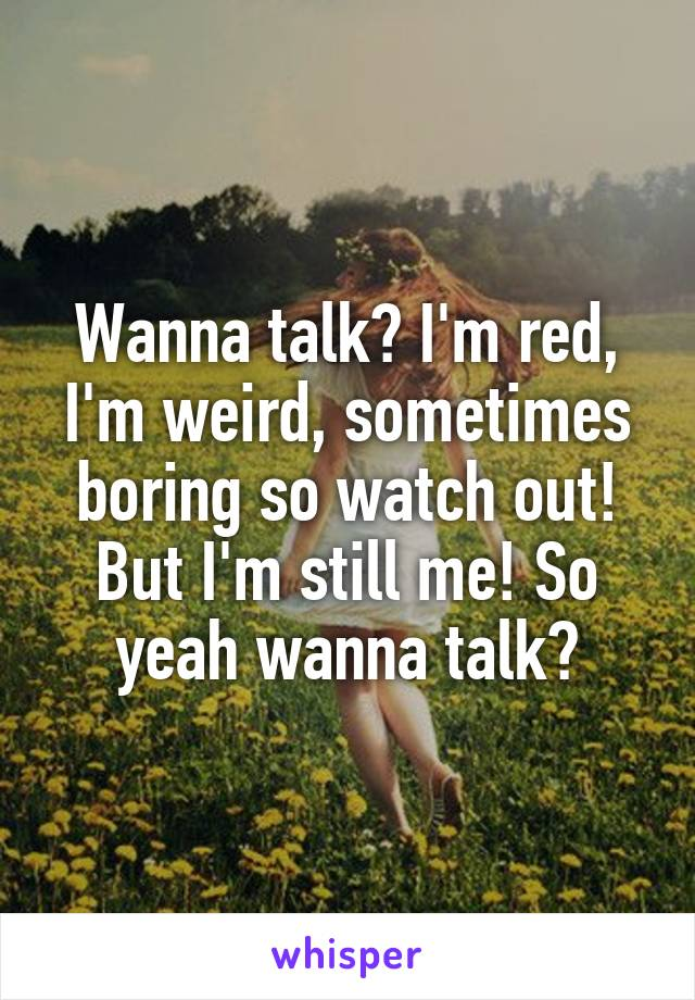 Wanna talk? I'm red, I'm weird, sometimes boring so watch out! But I'm still me! So yeah wanna talk?