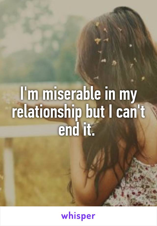 I'm miserable in my relationship but I can't end it.