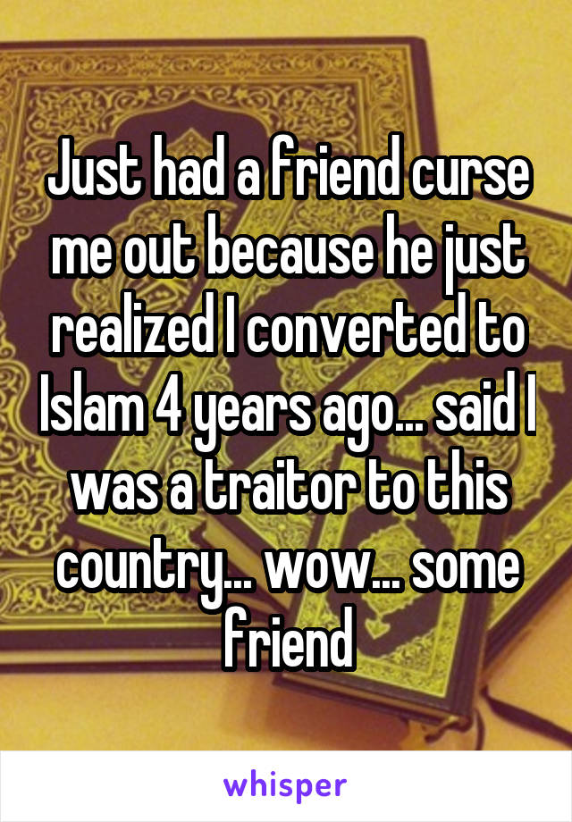 Just had a friend curse me out because he just realized I converted to Islam 4 years ago... said I was a traitor to this country... wow... some friend