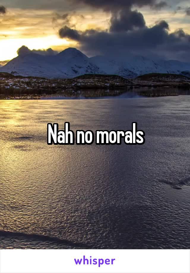 Nah no morals