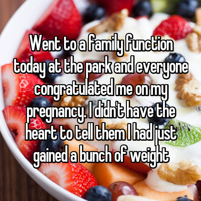 Went to a family function today at the park and everyone congratulated me on my pregnancy. I didn't have the heart to tell them I had just gained a bunch of weight