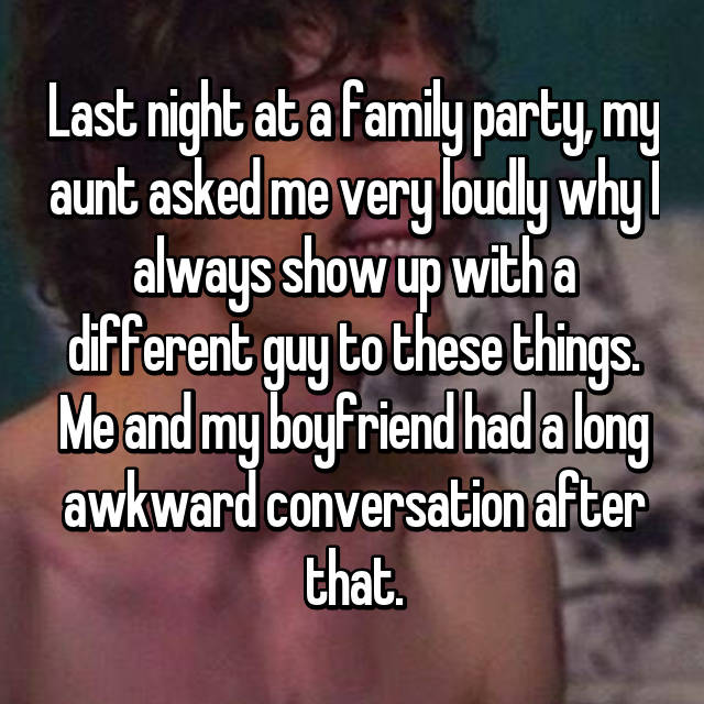 Last night at a family party, my aunt asked me very loudly why I always show up with a different guy to these things. Me and my boyfriend had a long awkward conversation after that.