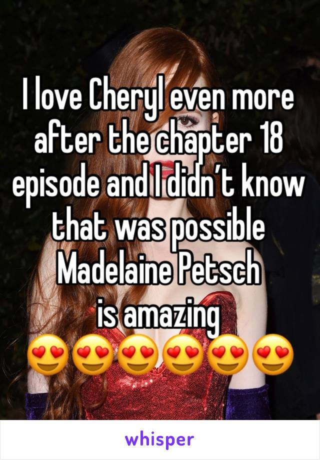 I love Cheryl even more after the chapter 18 episode and I didn't know that was possible  Madelaine Petsch is amazing  😍😍😍😍😍😍