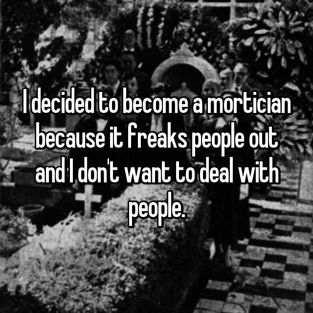 I decided to become a mortician because it freaks people out and I don't want to deal with people.