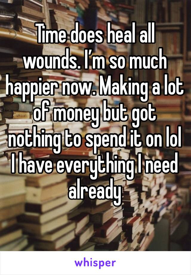 Time does heal all wounds. I'm so much happier now. Making a lot of money but got nothing to spend it on lol I have everything I need already