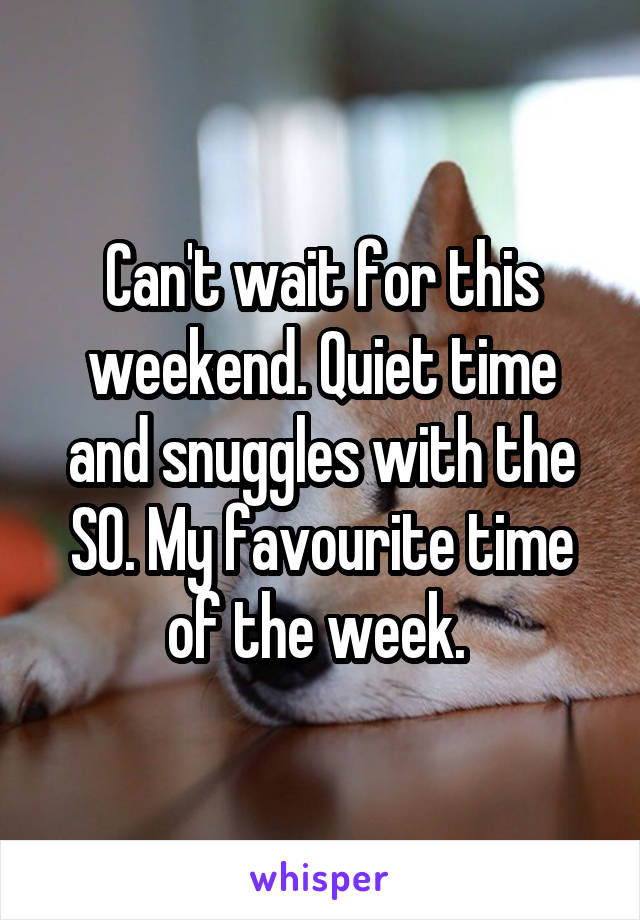 Can't wait for this weekend. Quiet time and snuggles with the SO. My favourite time of the week.