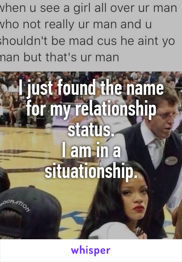 I just found the name for my relationship status. I am in a situationship.
