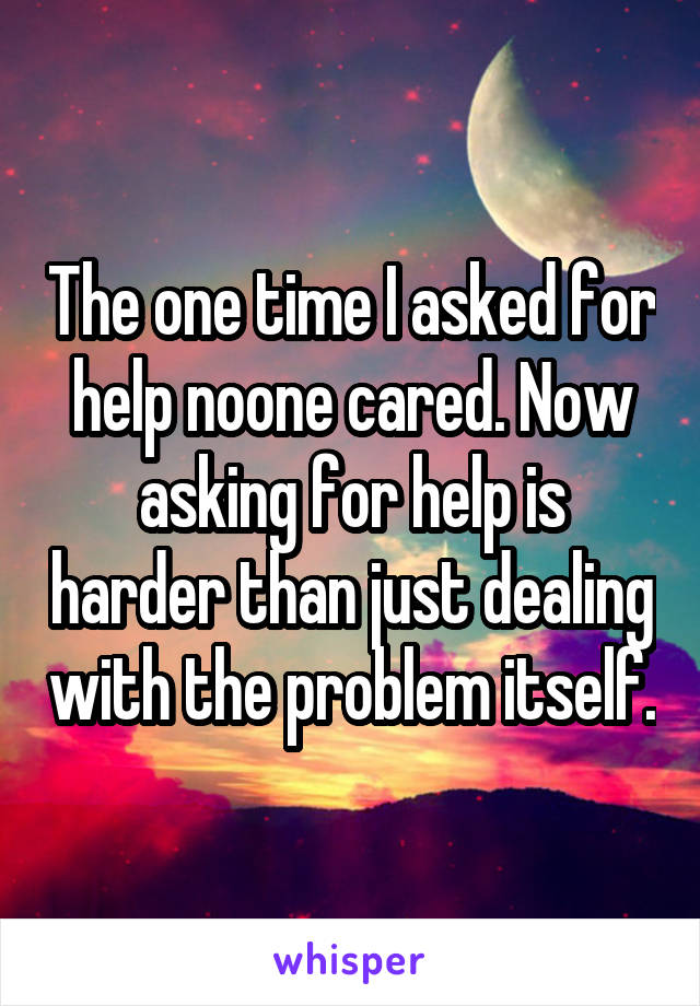 The one time I asked for help noone cared. Now asking for help is harder than just dealing with the problem itself.