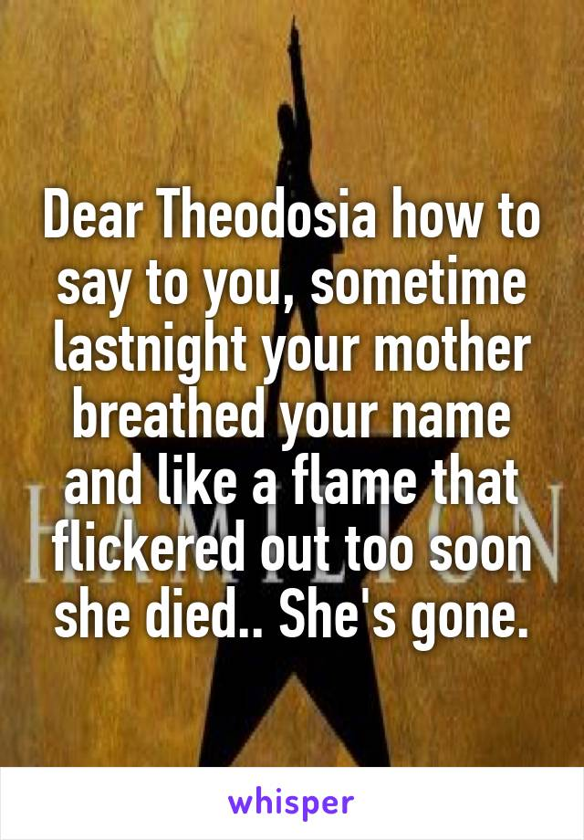 Dear Theodosia how to say to you, sometime lastnight your mother breathed your name and like a flame that flickered out too soon she died.. She's gone.