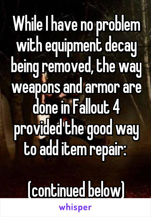 While I have no problem with equipment decay being removed, the way weapons and armor are done in Fallout 4 provided the good way to add item repair:   (continued below)