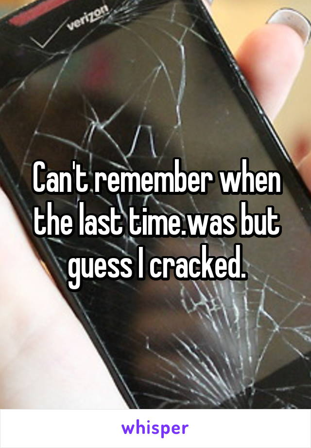 Can't remember when the last time.was but guess I cracked.