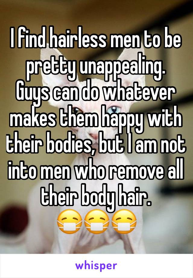 I find hairless men to be pretty unappealing. Guys can do whatever makes them happy with their bodies, but I am not into men who remove all their body hair. 😷😷😷