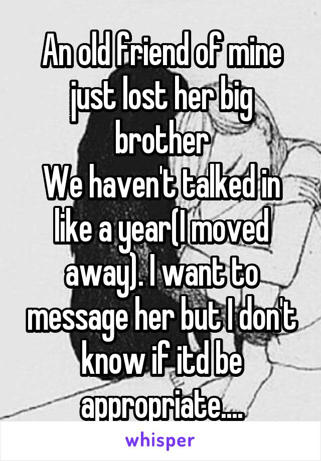 An old friend of mine just lost her big brother We haven't talked in like a year(I moved away). I want to message her but I don't know if itd be appropriate....