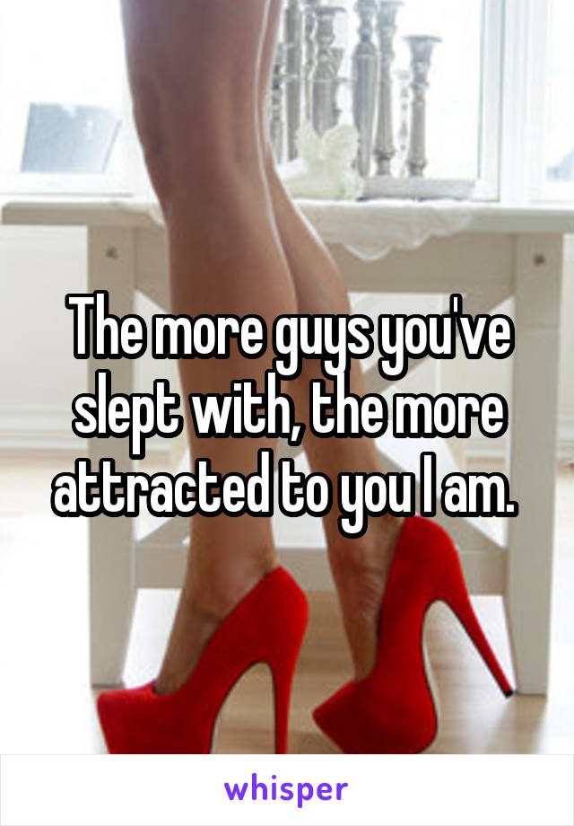 The more guys you've slept with, the more attracted to you I am.