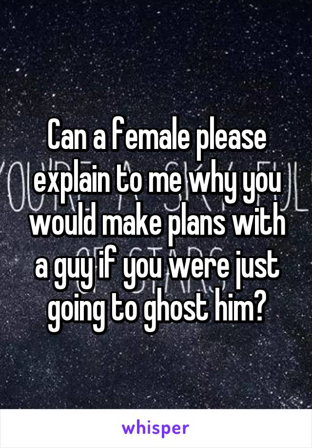 Can a female please explain to me why you would make plans with a guy if you were just going to ghost him?