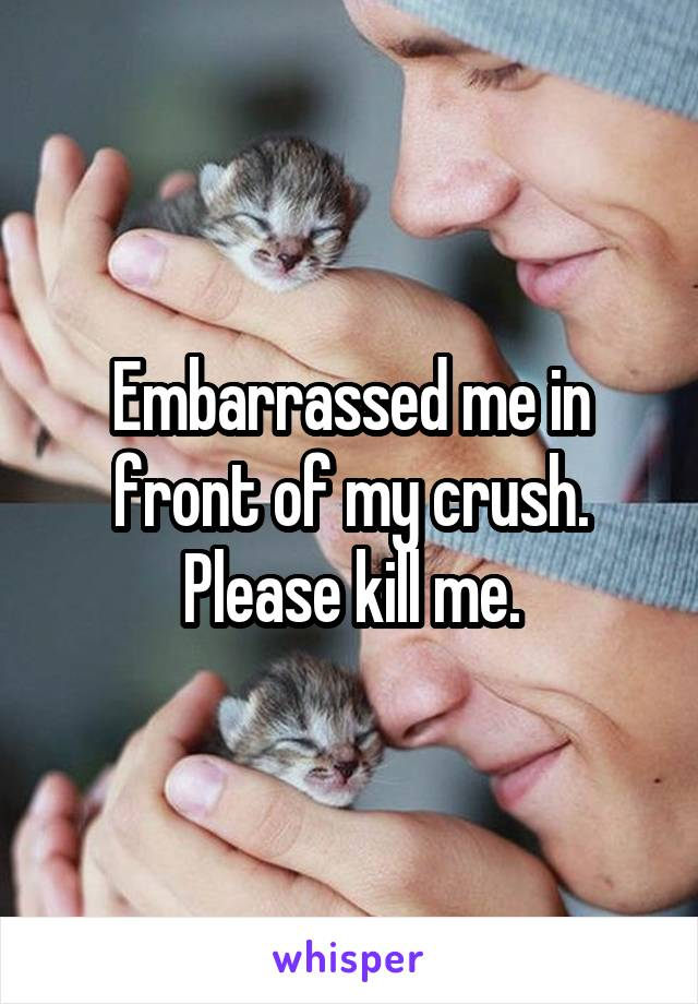 Embarrassed me in front of my crush. Please kill me.