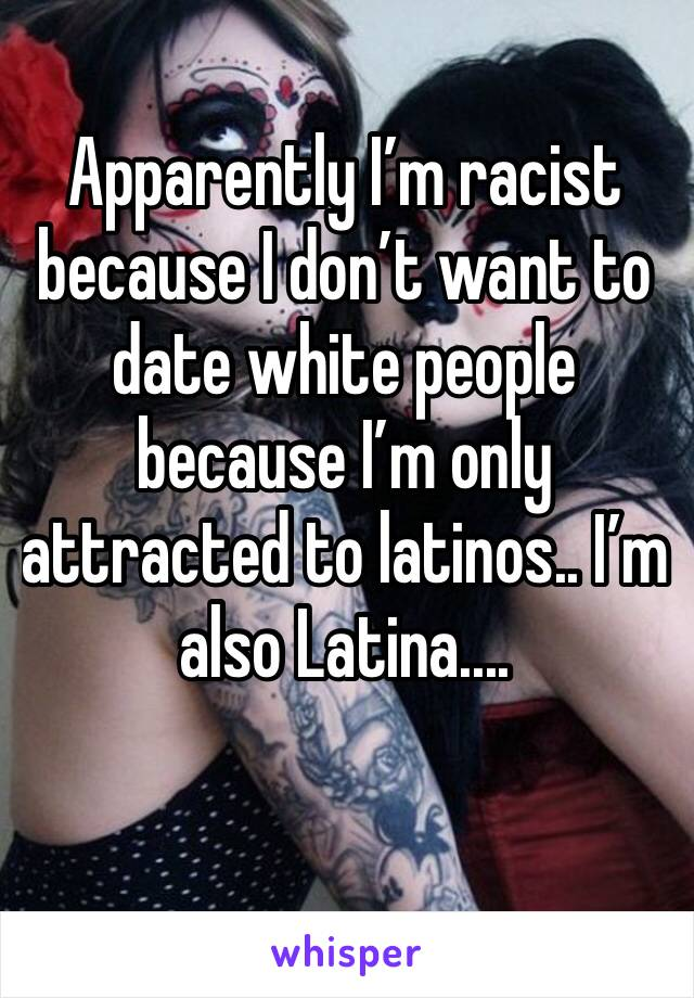 Apparently I'm racist because I don't want to date white people because I'm only attracted to latinos.. I'm also Latina....