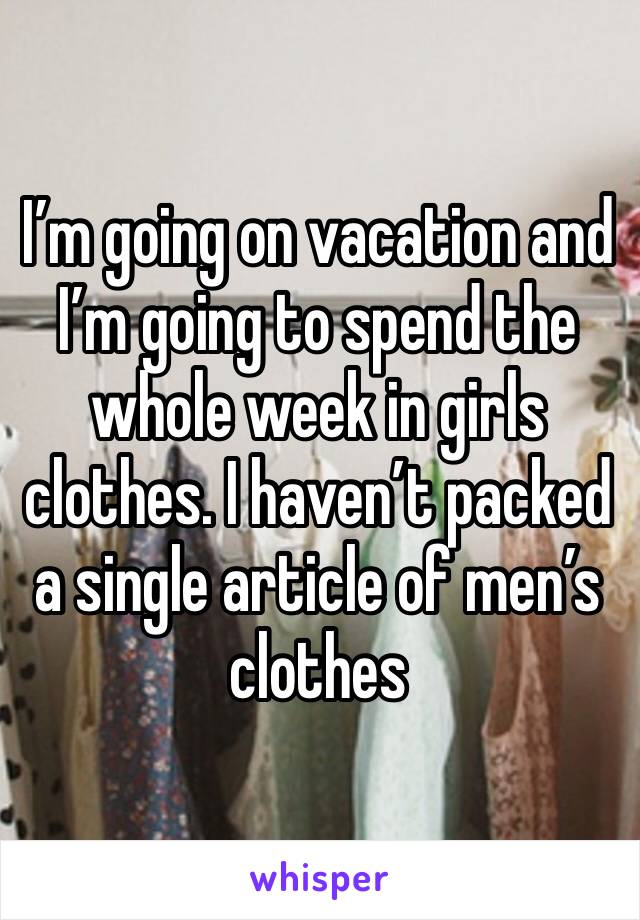 I'm going on vacation and I'm going to spend the whole week in girls clothes. I haven't packed a single article of men's clothes