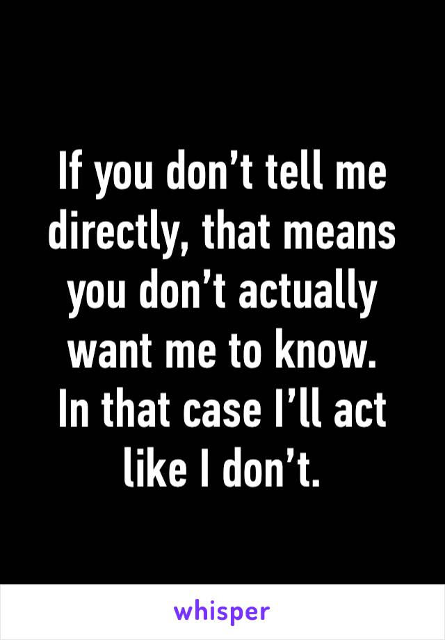 If you don't tell me directly, that means you don't actually want me to know. In that case I'll act like I don't.