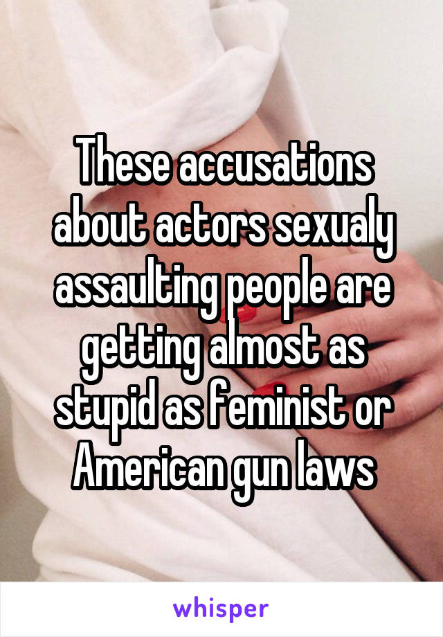 These accusations about actors sexualy assaulting people are getting almost as stupid as feminist or American gun laws