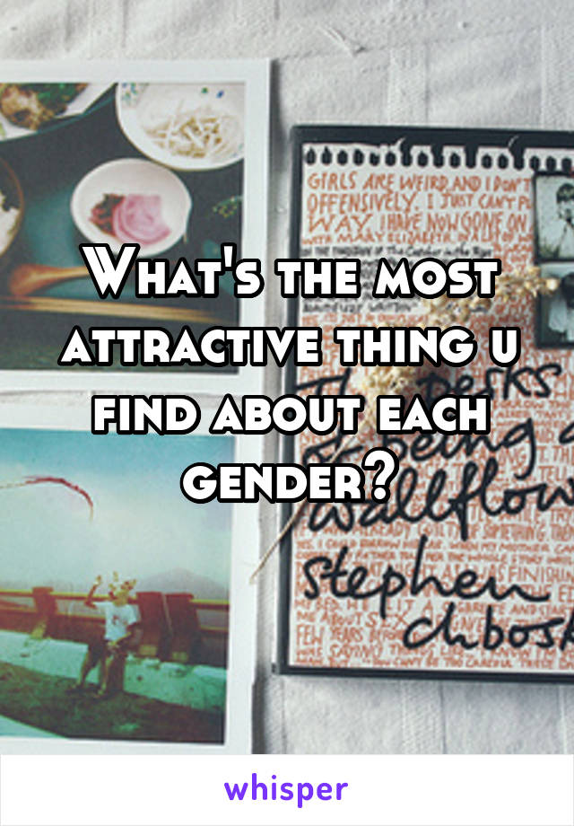 What's the most attractive thing u find about each gender?