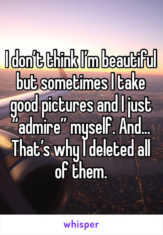 """I don't think I'm beautiful but sometimes I take good pictures and I just """"admire"""" myself. And... That's why I deleted all of them."""
