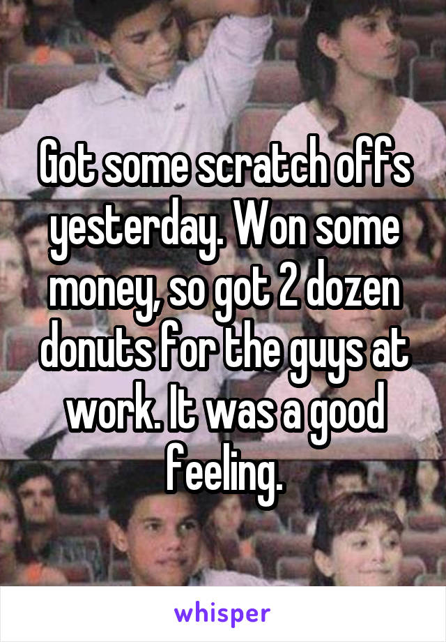 Got some scratch offs yesterday. Won some money, so got 2 dozen donuts for the guys at work. It was a good feeling.