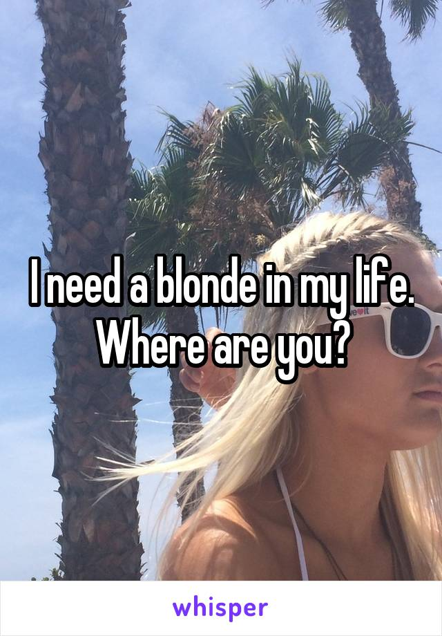 I need a blonde in my life. Where are you?