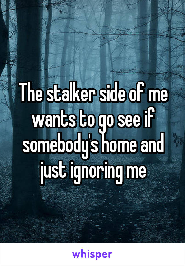 The stalker side of me wants to go see if somebody's home and just ignoring me