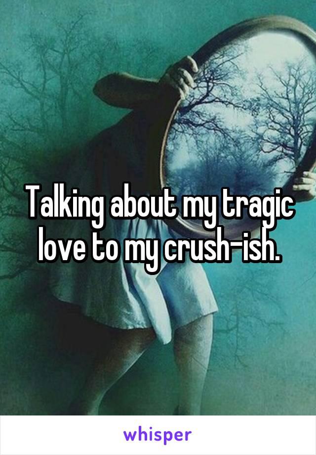 Talking about my tragic love to my crush-ish.