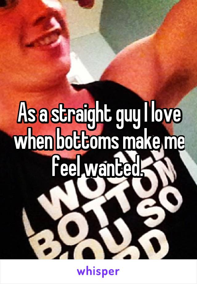As a straight guy I love when bottoms make me feel wanted.