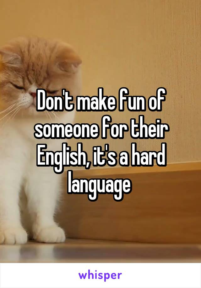 Don't make fun of someone for their English, it's a hard language