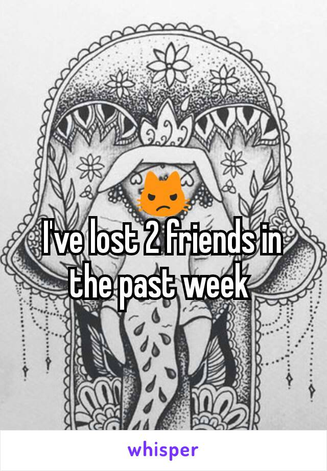 😾 I've lost 2 friends in the past week
