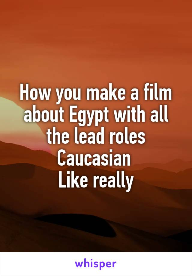 How you make a film about Egypt with all the lead roles Caucasian  Like really