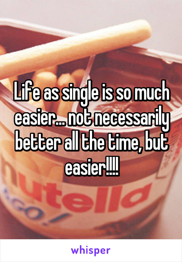 Life as single is so much easier... not necessarily better all the time, but easier!!!!
