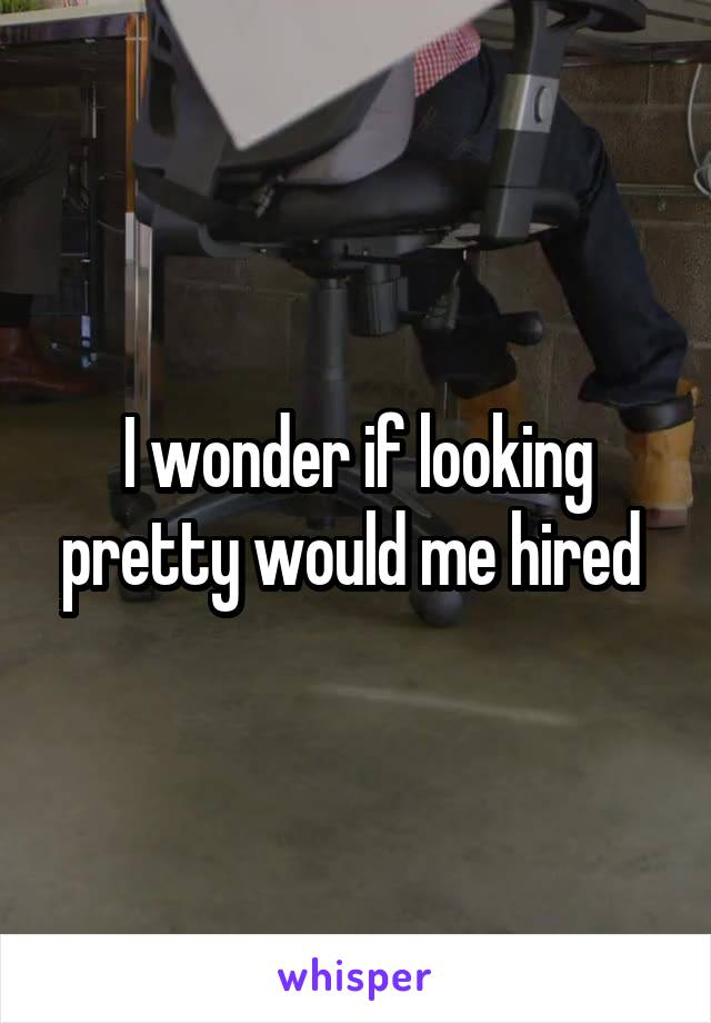 I wonder if looking pretty would me hired