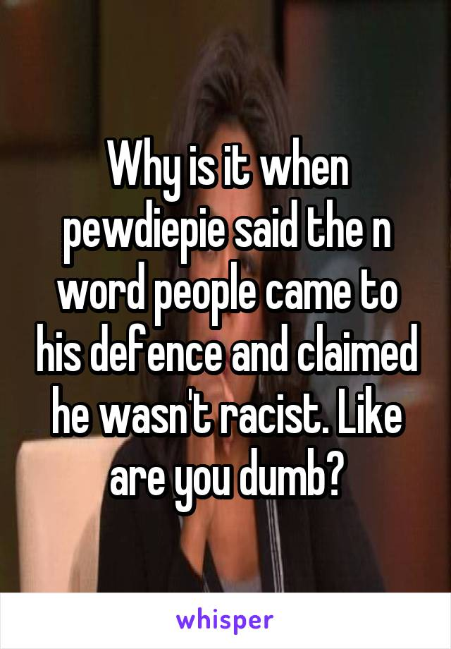Why is it when pewdiepie said the n word people came to his defence and claimed he wasn't racist. Like are you dumb?