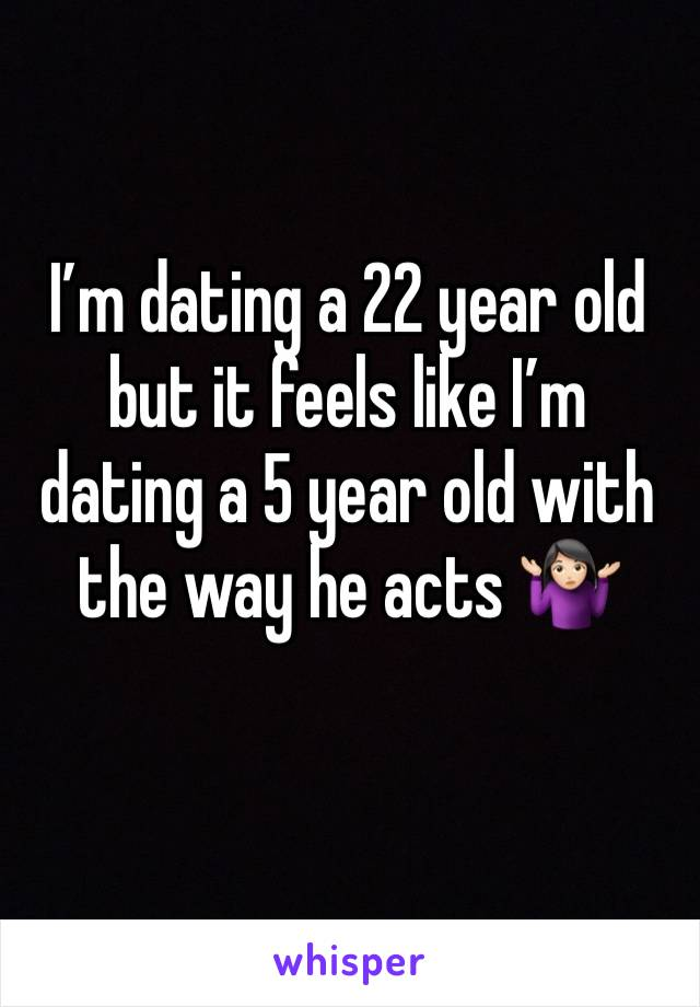 I'm dating a 22 year old but it feels like I'm dating a 5 year old with the way he acts 🤷🏻♀️