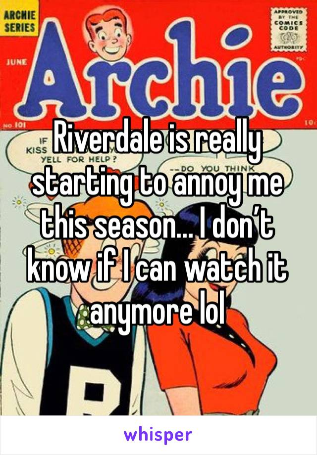 Riverdale is really starting to annoy me this season... I don't know if I can watch it anymore lol