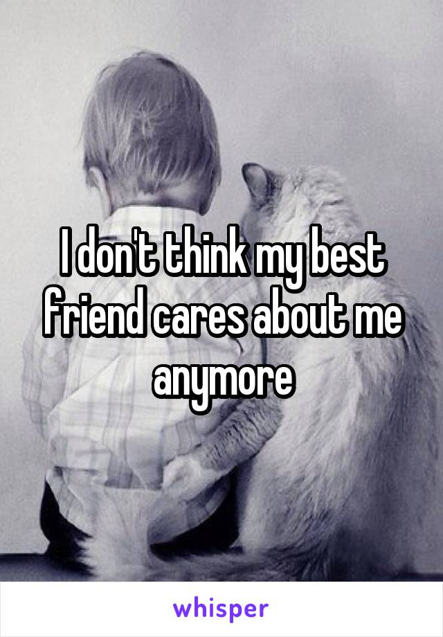 I don't think my best friend cares about me anymore