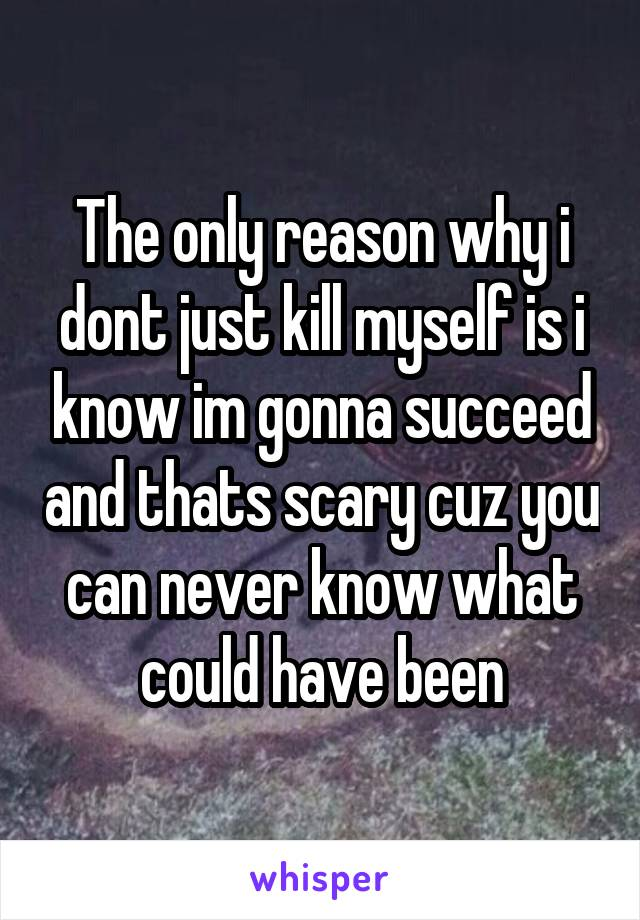 The only reason why i dont just kill myself is i know im gonna succeed and thats scary cuz you can never know what could have been