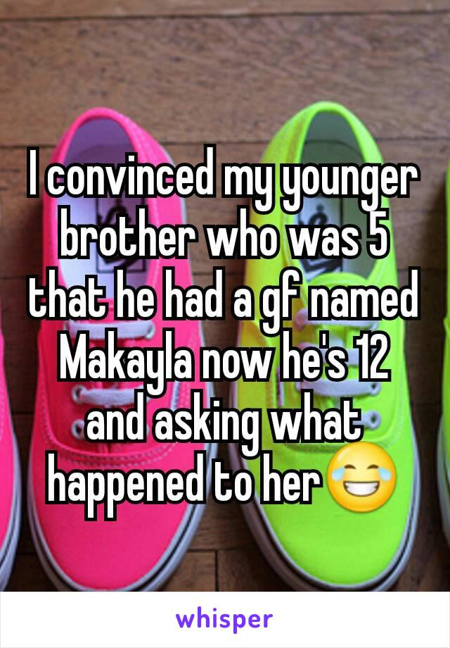 I convinced my younger brother who was 5 that he had a gf named Makayla now he's 12 and asking what happened to her😂