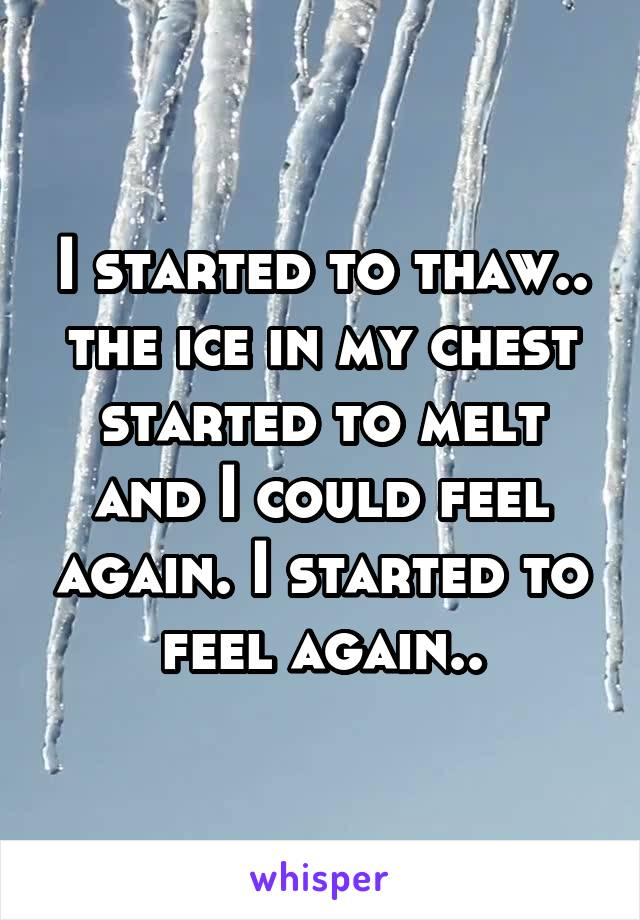 I started to thaw.. the ice in my chest started to melt and I could feel again. I started to feel again..