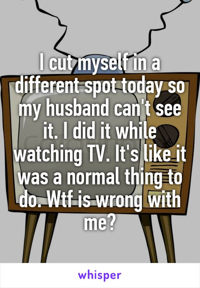 I cut myself in a different spot today so my husband can't see it. I did it while watching TV. It's like it was a normal thing to do. Wtf is wrong with me?
