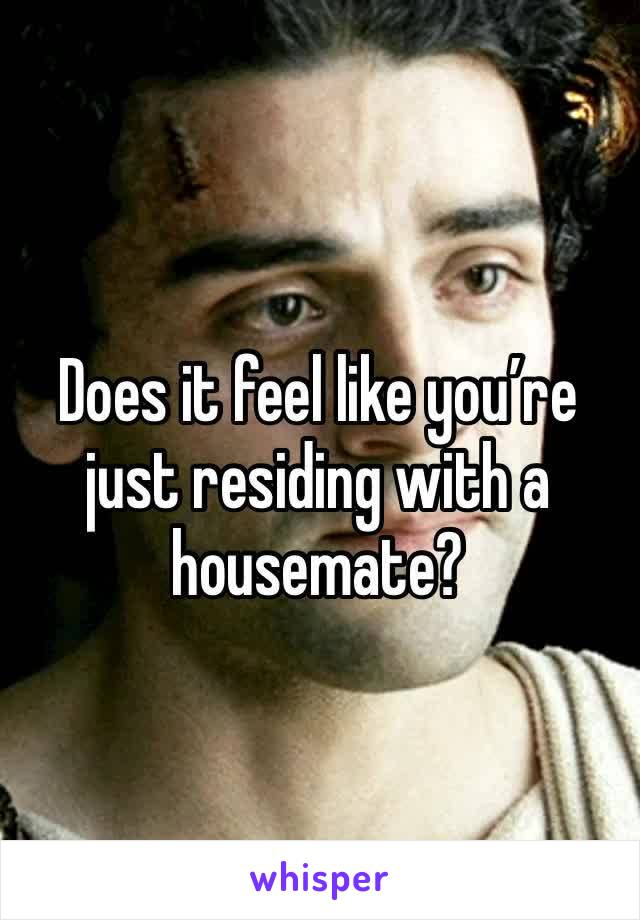 Does it feel like you're just residing with a housemate?