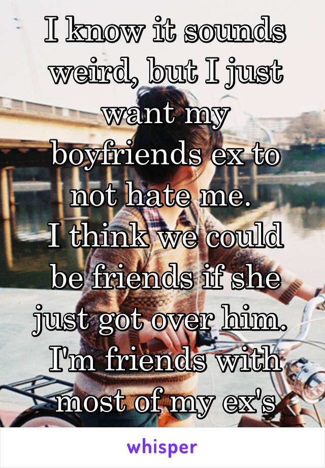 I know it sounds weird, but I just want my boyfriends ex to not hate me.  I think we could be friends if she just got over him.  I'm friends with most of my ex's girlfriends.
